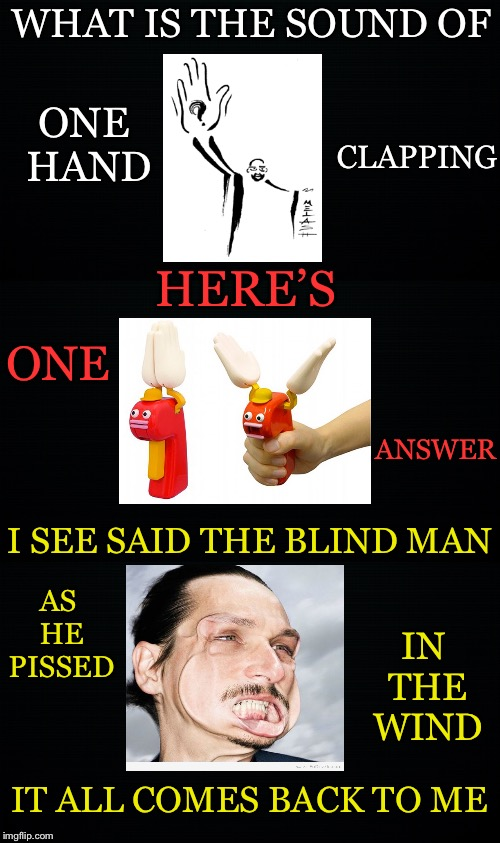 Koan Humor | WHAT IS THE SOUND OF ONE HAND CLAPPING HERE'S ONE ANSWER I SEE SAID THE BLIND MAN AS HE PISSED IN THE WIND IT ALL COMES BACK TO ME | image tagged in sound of one hand clapping,i see said the blind man,pissed,wind,comes back | made w/ Imgflip meme maker