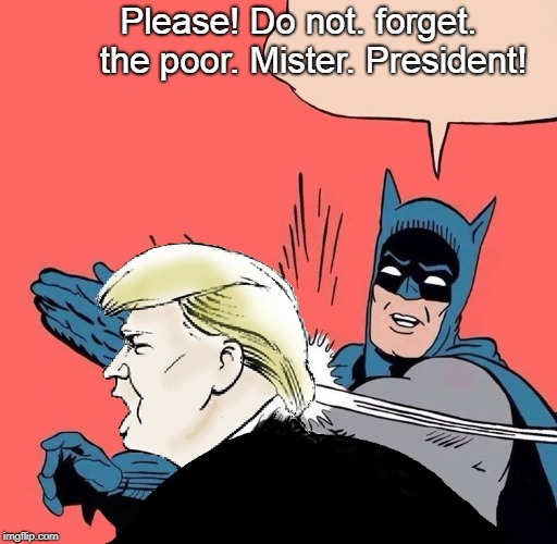 Donald's dream | Please! Do not. forget.        the poor. Mister. President! | image tagged in batman slaps trump,donald trump,trump,dreams | made w/ Imgflip meme maker