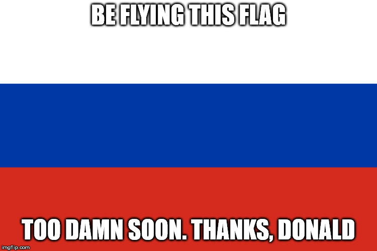 Russian Flag | BE FLYING THIS FLAG TOO DAMN SOON. THANKS, DONALD | image tagged in russian flag | made w/ Imgflip meme maker