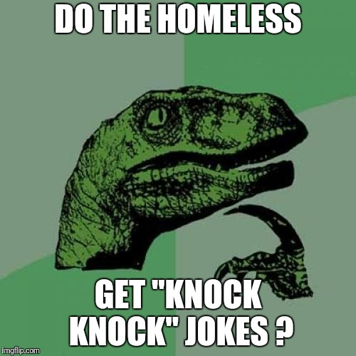"Philosoraptor Meme | DO THE HOMELESS GET ""KNOCK KNOCK"" JOKES ? 