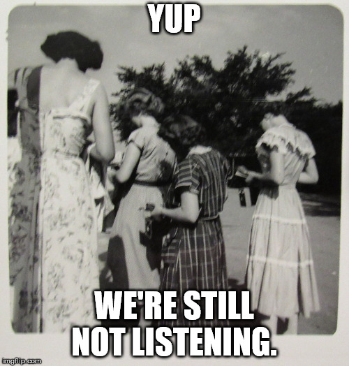 1950's Distracted Women | YUP WE'RE STILL NOT LISTENING. | image tagged in 1950's distracted women | made w/ Imgflip meme maker