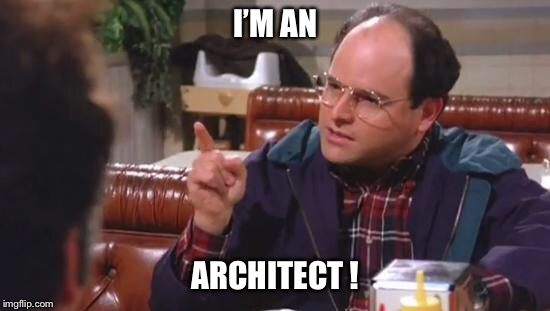 George Costanza | I'M AN ARCHITECT ! | image tagged in george costanza | made w/ Imgflip meme maker