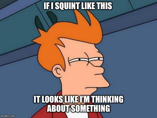 Futurama Fry Meme | IF I SQUINT LIKE THIS IT LOOKS LIKE I'M THINKING ABOUT SOMETHING | image tagged in memes,futurama fry | made w/ Imgflip meme maker