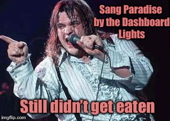 Sang Paradise by the Dashboard Lights Still didn't get eaten | made w/ Imgflip meme maker