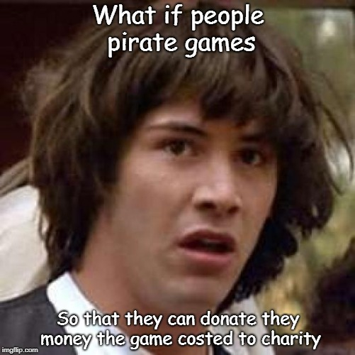The real reason, revealed! | What if people pirate games So that they can donate they money the game costed to charity | image tagged in memes,conspiracy keanu | made w/ Imgflip meme maker