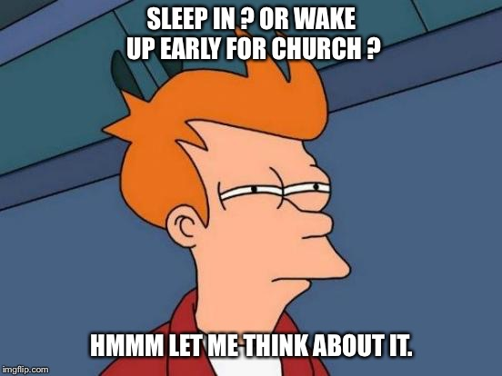Futurama Fry Meme | SLEEP IN ? OR WAKE UP EARLY FOR CHURCH ? HMMM LET ME THINK ABOUT IT. | image tagged in memes,futurama fry | made w/ Imgflip meme maker