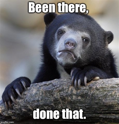 Confession Bear Meme | Been there, done that. | image tagged in memes,confession bear | made w/ Imgflip meme maker