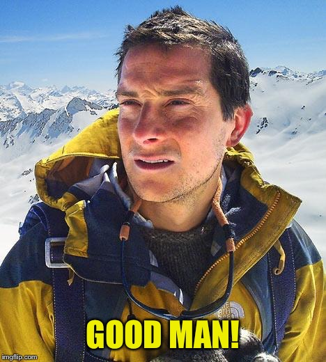 Bear Grylls Meme | GOOD MAN! | image tagged in memes,bear grylls | made w/ Imgflip meme maker