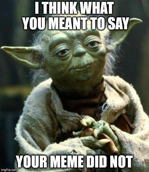 Star Wars Yoda Meme | I THINK WHAT YOU MEANT TO SAY YOUR MEME DID NOT | image tagged in memes,star wars yoda | made w/ Imgflip meme maker