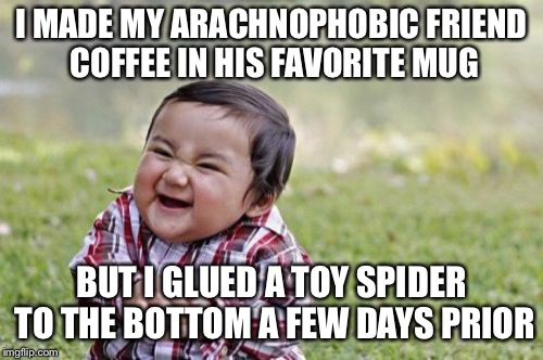 Evil Toddler Meme | I MADE MY ARACHNOPHOBIC FRIEND COFFEE IN HIS FAVORITE MUG BUT I GLUED A TOY SPIDER TO THE BOTTOM A FEW DAYS PRIOR | image tagged in memes,evil toddler | made w/ Imgflip meme maker