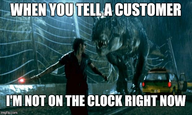 Guy running | WHEN YOU TELL A CUSTOMER I'M NOT ON THE CLOCK RIGHT NOW | image tagged in jurassic park - running late,retail | made w/ Imgflip meme maker