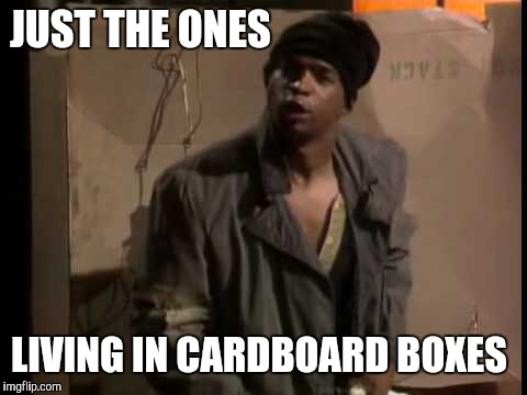 JUST THE ONES LIVING IN CARDBOARD BOXES | made w/ Imgflip meme maker