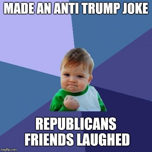 Success Kid Meme | MADE AN ANTI TRUMP JOKE REPUBLICANS FRIENDS LAUGHED | image tagged in memes,success kid | made w/ Imgflip meme maker