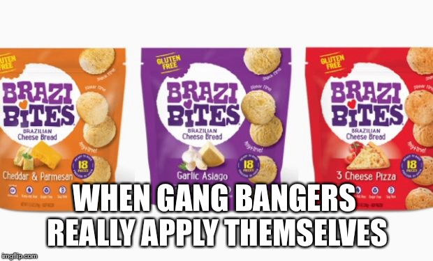 Brazy Bites | WHEN GANG BANGERS REALLY APPLY THEMSELVES | image tagged in gangsta,snacks,snack,ambition,gang,entrepreneur | made w/ Imgflip meme maker