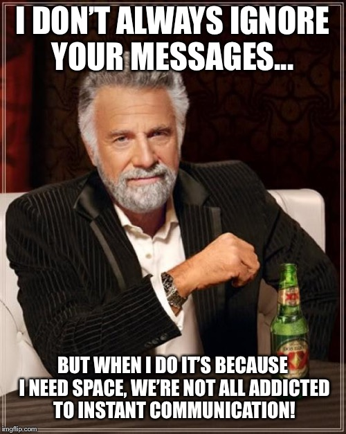 The Most Interesting Man In The World Meme | I DON'T ALWAYS IGNORE YOUR MESSAGES... BUT WHEN I DO IT'S BECAUSE I NEED SPACE, WE'RE NOT ALL ADDICTED TO INSTANT COMMUNICATION! | image tagged in memes,the most interesting man in the world | made w/ Imgflip meme maker