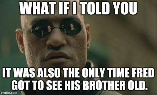 Matrix Morpheus Meme | WHAT IF I TOLD YOU IT WAS ALSO THE ONLY TIME FRED GOT TO SEE HIS BROTHER OLD. | image tagged in memes,matrix morpheus | made w/ Imgflip meme maker