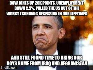 obama not bad | DOW JONES UP 20K POINTS, UNEMPLOYMENT DOWN 2.5%, PULLED THE US OUT OF THE WORST ECONOMIC RECESSION IN OUR LIFETIMES AND STILL FOUND TIME TO  | image tagged in obama not bad | made w/ Imgflip meme maker