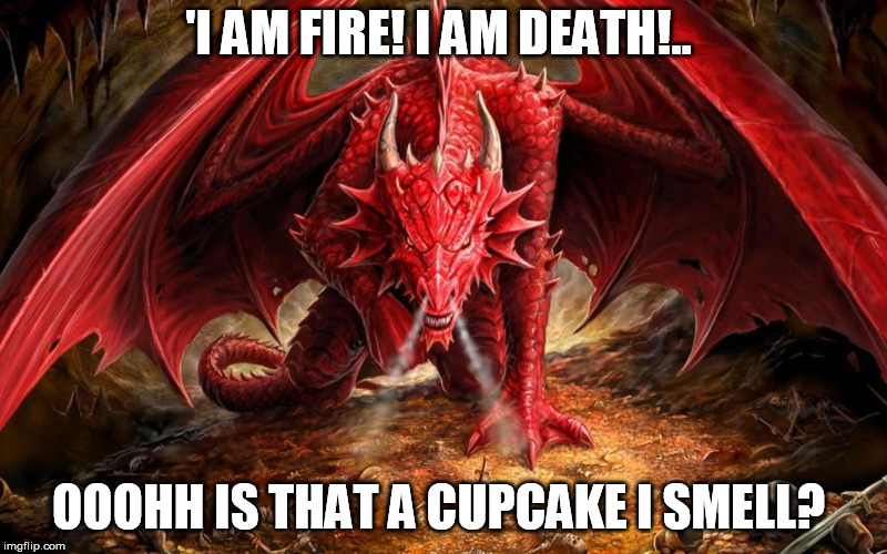 Dragon | 'I AM FIRE! I AM DEATH!.. OOOHH IS THAT A CUPCAKE I SMELL? | image tagged in dragon | made w/ Imgflip meme maker