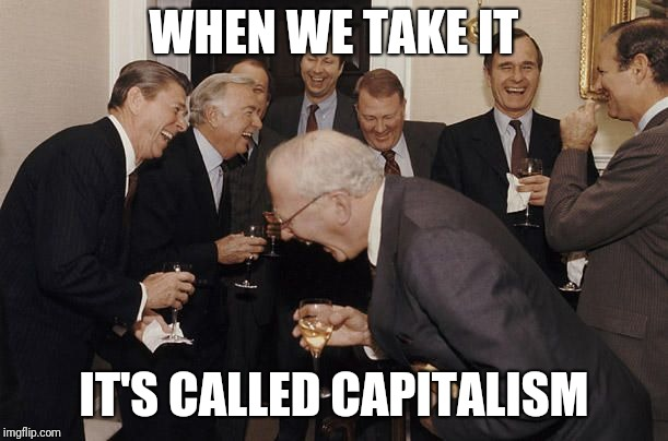Old Men laughing | WHEN WE TAKE IT IT'S CALLED CAPITALISM | image tagged in old men laughing | made w/ Imgflip meme maker