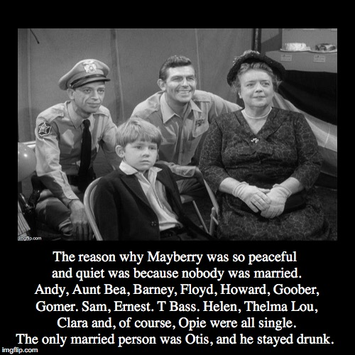 Keeping The Peace | The reason why Mayberry was so peaceful and quiet was because nobody was married. Andy, Aunt Bea, Barney, Floyd, Howard, Goober, Gomer. Sam, | image tagged in funny,demotivationals,andy griffith,mayberry,married,single | made w/ Imgflip demotivational maker