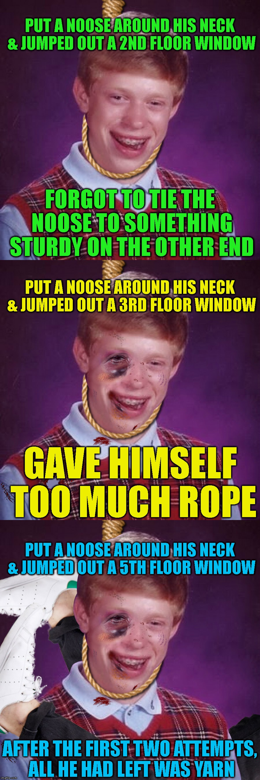 Bad Luck Brian Hits Rock Bottom | PUT A NOOSE AROUND HIS NECK & JUMPED OUT A 2ND FLOOR WINDOW AFTER THE FIRST TWO ATTEMPTS, ALL HE HAD LEFT WAS YARN FORGOT TO TIE THE NOOSE T | image tagged in blb,bad luck brian,depression,suicide,death,klutz | made w/ Imgflip meme maker
