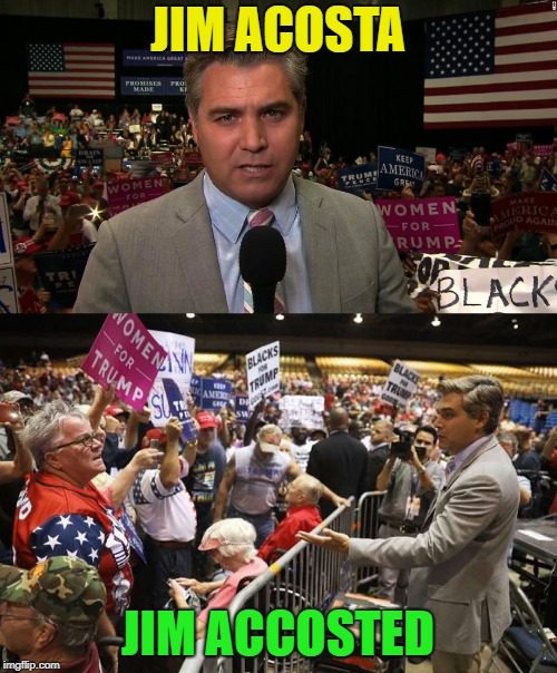 Karma's a Bitch, Right?  | JIM ACOSTA JIM ACCOSTED | image tagged in jim acosta,cnn fake news,trump supporters | made w/ Imgflip meme maker