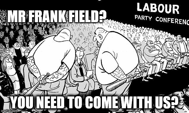 Mr Frank Field MP v Momentum thugs | MR FRANK FIELD? YOU NEED TO COME WITH US? | image tagged in labour party conference,party of haters,corbyn eww,momentum students,communist socialist,funny | made w/ Imgflip meme maker