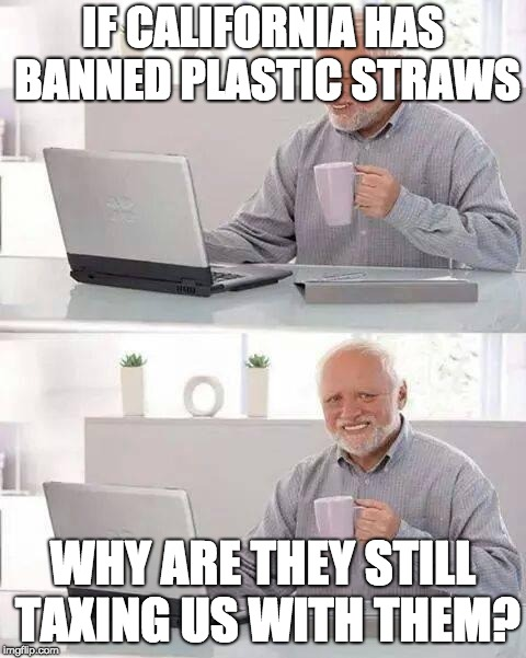 Hide the Pain Harold Meme | IF CALIFORNIA HAS BANNED PLASTIC STRAWS WHY ARE THEY STILL TAXING US WITH THEM? | image tagged in memes,hide the pain harold | made w/ Imgflip meme maker