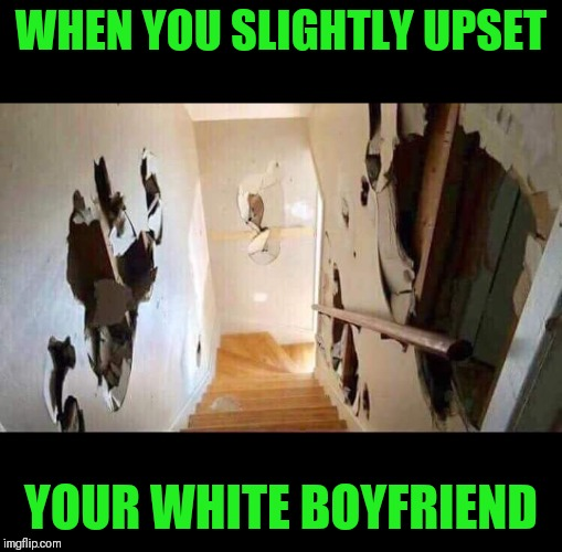 LOL who can relate? |  WHEN YOU SLIGHTLY UPSET; YOUR WHITE BOYFRIEND | image tagged in like and share,lol,lol so funny,hahaha,funny memes,lolol | made w/ Imgflip meme maker