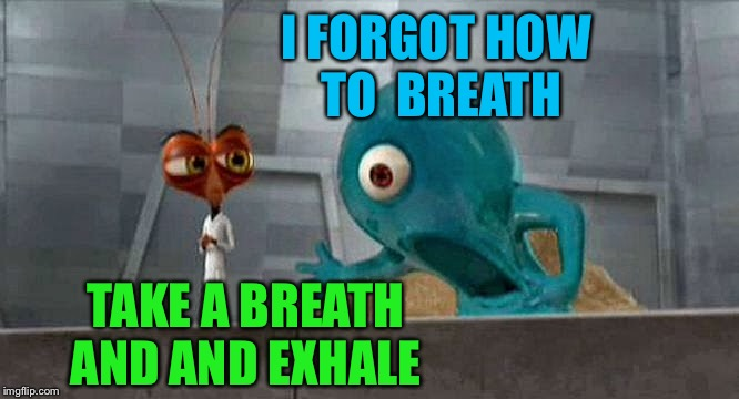 I FORGOT HOW TO  BREATH TAKE A BREATH AND AND EXHALE | made w/ Imgflip meme maker