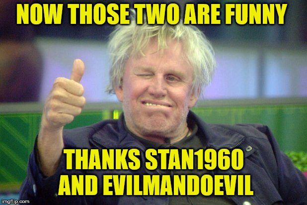 NOW THOSE TWO ARE FUNNY THANKS STAN1960 AND EVILMANDOEVIL | made w/ Imgflip meme maker