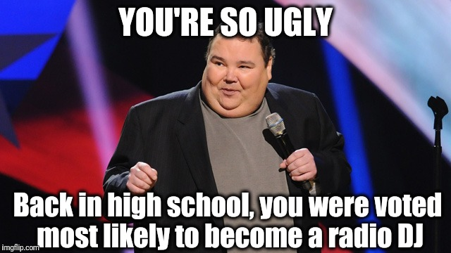 smile | YOU'RE SO UGLY Back in high school, you were voted most likely to become a radio DJ | image tagged in smile | made w/ Imgflip meme maker