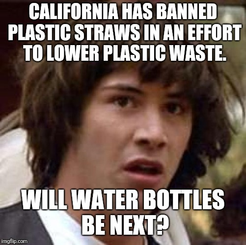 What's Next? | CALIFORNIA HAS BANNED PLASTIC STRAWS IN AN EFFORT TO LOWER PLASTIC WASTE. WILL WATER BOTTLES BE NEXT? | image tagged in memes,conspiracy keanu,water bottle,straws | made w/ Imgflip meme maker