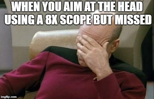 Captain Picard Facepalm Meme | WHEN YOU AIM AT THE HEAD USING A 8X SCOPE BUT MISSED | image tagged in memes,captain picard facepalm | made w/ Imgflip meme maker