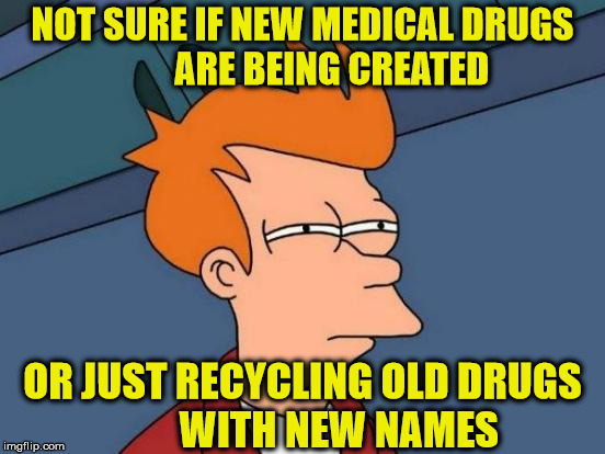 Endless Medical Drug Commercials | NOT SURE IF NEW MEDICAL DRUGS        ARE BEING CREATED OR JUST RECYCLING OLD DRUGS         WITH NEW NAMES | image tagged in memes,futurama fry,medical,drugs,recycling | made w/ Imgflip meme maker