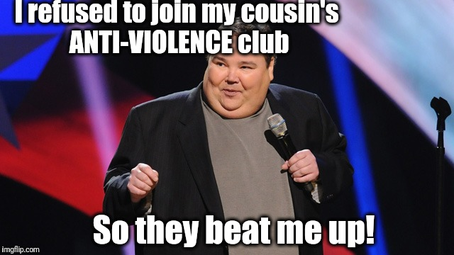 Stand Up comic | I refused to join my cousin's ANTI-VIOLENCE club So they beat me up! | image tagged in smile | made w/ Imgflip meme maker