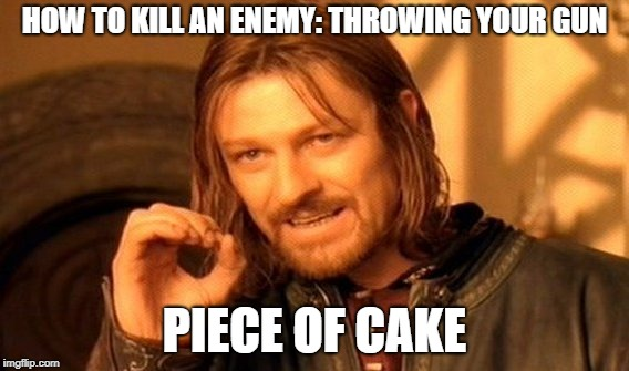 One Does Not Simply Meme | HOW TO KILL AN ENEMY: THROWING YOUR GUN PIECE OF CAKE | image tagged in memes,one does not simply | made w/ Imgflip meme maker