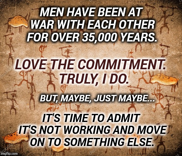 Time To Move Forward |  MEN HAVE BEEN AT WAR WITH EACH OTHER FOR OVER 35,000 YEARS. LOVE THE COMMITMENT.  TRULY, I DO. BUT, MAYBE, JUST MAYBE... IT'S TIME TO ADMIT IT'S NOT WORKING AND MOVE ON TO SOMETHING ELSE. | image tagged in war,memes,meme,dumbasses,special kind of stupid,human stupidity | made w/ Imgflip meme maker