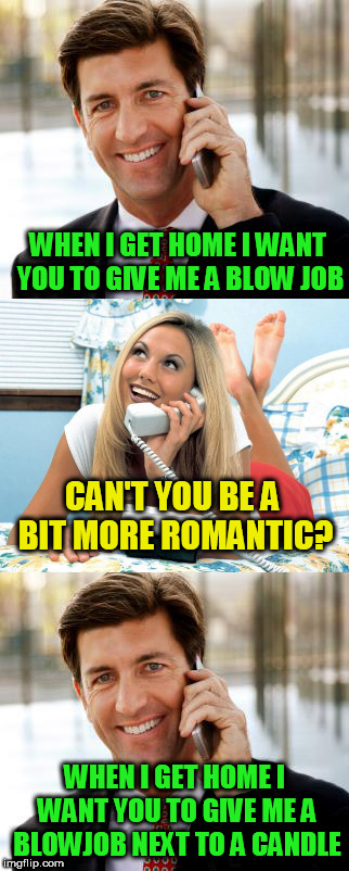 when i get home | WHEN I GET HOME I WANT YOU TO GIVE ME A BLOW JOB WHEN I GET HOME I WANT YOU TO GIVE ME A BL***OB NEXT TO A CANDLE CAN'T YOU BE A BIT MORE RO | image tagged in memes,funny | made w/ Imgflip meme maker