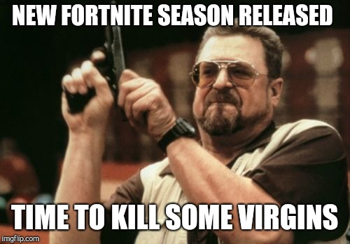 Am I The Only One Around Here Meme | NEW FORTNITE SEASON RELEASED TIME TO KILL SOME VIRGINS | image tagged in memes,am i the only one around here | made w/ Imgflip meme maker