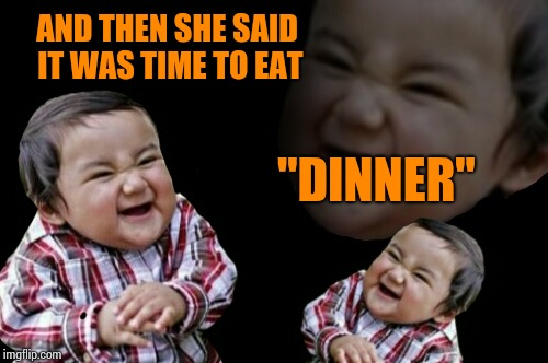 "AND THEN SHE SAID IT WAS TIME TO EAT ""DINNER"" 