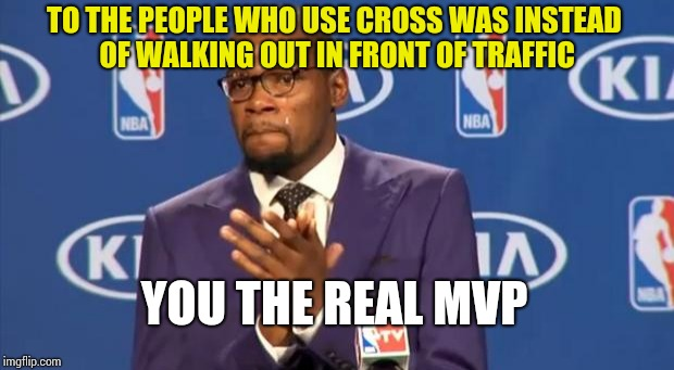 You The Real MVP Meme | TO THE PEOPLE WHO USE CROSS WAS INSTEAD OF WALKING OUT IN FRONT OF TRAFFIC YOU THE REAL MVP | image tagged in memes,you the real mvp | made w/ Imgflip meme maker