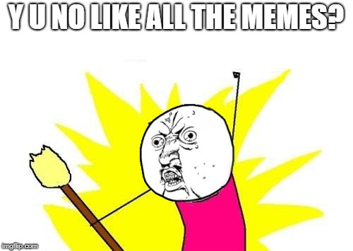 X All The Y Meme | Y U NO LIKE ALL THE MEMES? | image tagged in memes,x all the y | made w/ Imgflip meme maker