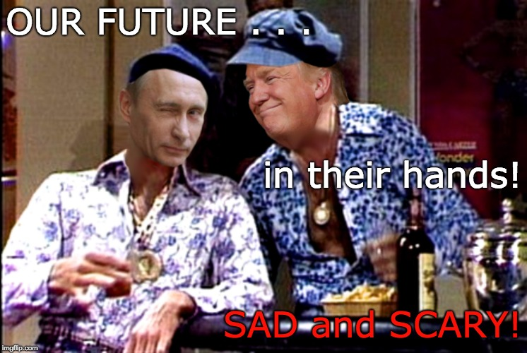 TRUMP PUTIN wild scary guys! | OUR FUTURE . . . SAD and SCARY! in their hands! | image tagged in trump putin,wild scary guys,sad,scary,trump unfit unqualified dangerous,trump putin's puppet | made w/ Imgflip meme maker
