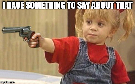 little girl with gun | I HAVE SOMETHING TO SAY ABOUT THAT | image tagged in little girl with gun | made w/ Imgflip meme maker