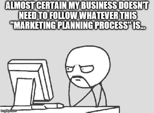 "Computer Guy Meme |  ALMOST CERTAIN MY BUSINESS DOESN'T NEED TO FOLLOW WHATEVER THIS ""MARKETING PLANNING PROCESS"" IS... 