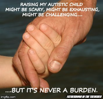 Never a Burden | RAISING MY AUTISTIC CHILD MIGHT BE SCARY, MIGHT BE EXHAUSTING, MIGHT BE CHALLENGING….. FATHERHOOD IN THE TRENCHES ….BUT IT'S NEVER A BURDEN. | image tagged in autism,special needs,children | made w/ Imgflip meme maker
