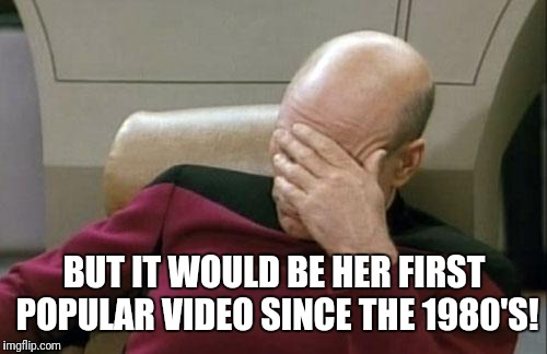 Captain Picard Facepalm Meme | BUT IT WOULD BE HER FIRST POPULAR VIDEO SINCE THE 1980'S! | image tagged in memes,captain picard facepalm | made w/ Imgflip meme maker