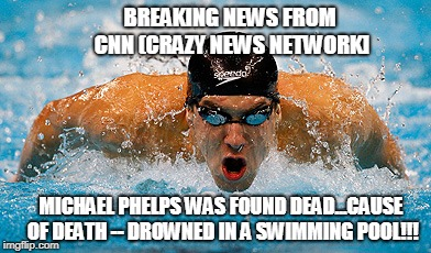 Michael Phelps Found Dead -- Drowned In A Swimming Pool... | BREAKING NEWS FROM CNN (CRAZY NEWS NETWORK] MICHAEL PHELPS WAS FOUND DEAD...CAUSE OF DEATH -- DROWNED IN A SWIMMING POOL!!! | image tagged in memes,michael phelps | made w/ Imgflip meme maker