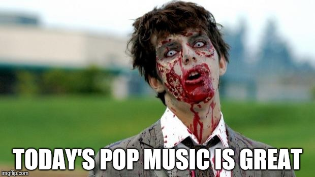 zombie | TODAY'S POP MUSIC IS GREAT | image tagged in zombie | made w/ Imgflip meme maker